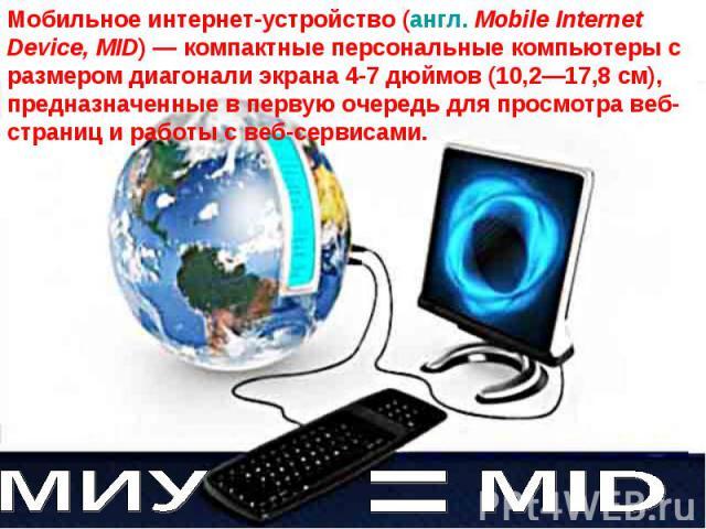 Мобильное интернет-устройство (англ. Mobile Internet Device, MID)— компактные персональные компьютеры с размером диагонали экрана 4-7 дюймов (10,2—17,8 см), предназначенные в первую очередь для просмотра веб-страниц и работы с веб-сервисами.