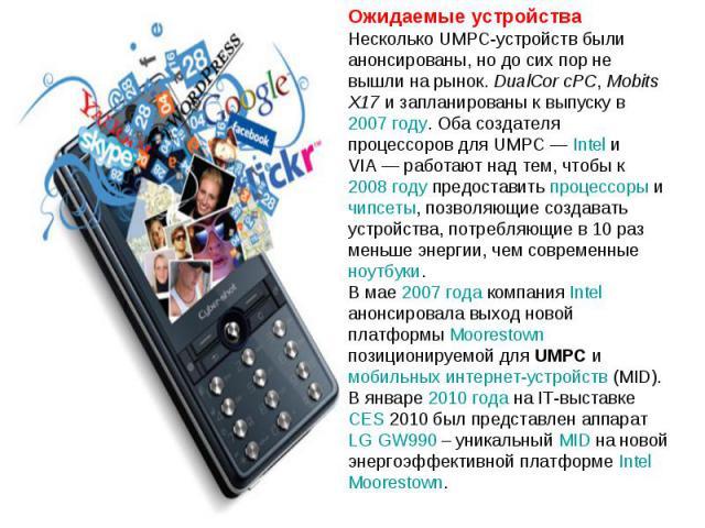 Ожидаемые устройства Несколько UMPC-устройств были анонсированы, но до сих пор не вышли на рынок. DualCor cPC, Mobits X17 и запланированы к выпуску в 2007году. Оба создателя процессоров для UMPC— Intel и VIA— работают над тем, чтобы к 2008году п…