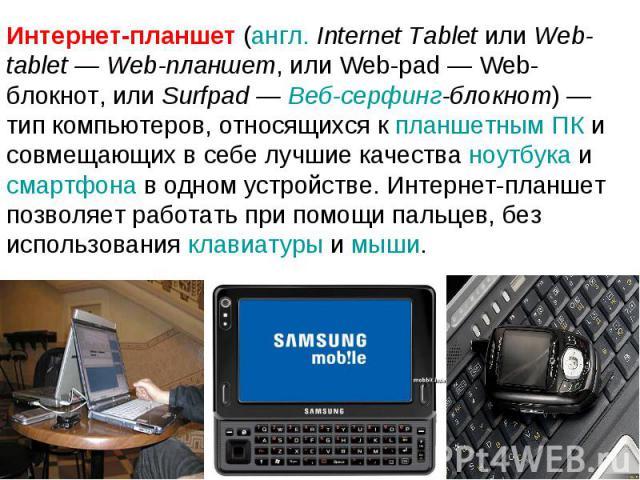 Интернет-планшет (англ. Internet Tablet или Web-tablet— Web-планшет, или Web-pad— Web-блокнот, или Surfpad— Веб-серфинг-блокнот)— тип компьютеров, относящихся к планшетным ПК и совмещающих в себе лучшие качества ноутбука и смартфона в одном устр…