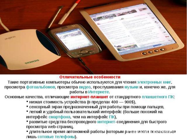 Отличительные особенности Такие портативные компьютеры обычно используются для чтения электронных книг, просмотра фотоальбомов, просмотра видео, прослушивания музыки и, конечно же, для работы в Интернете. Основные качества, отличающие интернет-планш…