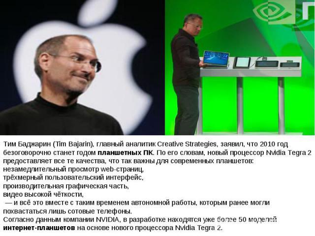 Тим Баджарин (Tim Bajarin), главный аналитик Creative Strategies, заявил, что 2010 год безоговорочно станет годом планшетных ПК. По его словам, новый процессор Nvidia Tegra 2 предоставляет все те качества, что так важны для современных планшетов: не…