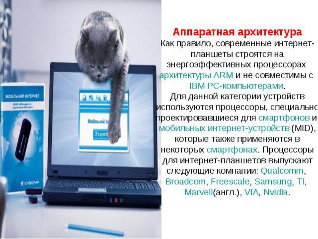 Аппаратная архитектура Как правило, современные интернет-планшеты строятся на энергоэффективных процессорах архитектуры ARM и не совместимы с IBM PC-компьютерами. Для данной категории устройств используются процессоры, специально проектировавшиеся д…