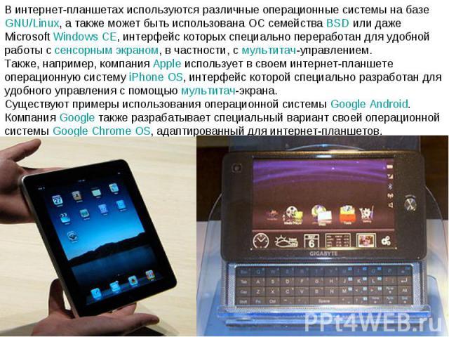 В интернет-планшетах используются различные операционные системы на базе GNU/Linux, а также может быть использована ОС семейства BSD или даже Microsoft Windows CE, интерфейс которых специально переработан для удобной работы с сенсорным экраном, в ча…
