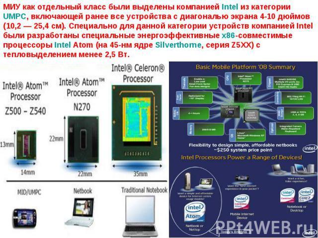 МИУ как отдельный класс были выделены компанией Intel из категории UMPC, включающей ранее все устройства с диагональю экрана 4-10 дюймов (10,2— 25,4 см). Специально для данной категории устройств компанией Intel были разработаны специальные энергоэ…