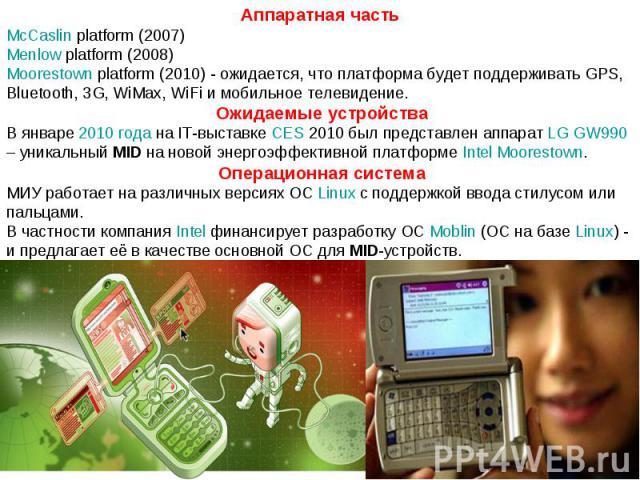 Аппаратная часть McCaslin platform (2007) Menlow platform (2008) Moorestown platform (2010) - ожидается, что платформа будет поддерживать GPS, Bluetooth, 3G, WiMax, WiFi и мобильное телевидение. Ожидаемые устройства В январе 2010 года на IT-выставке…