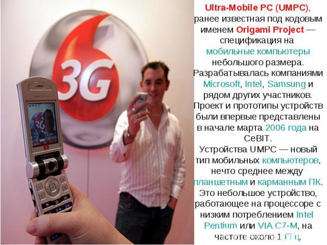 Ultra-Mobile PC (UMPC), ранее известная под кодовым именем Origami Project— спецификация на мобильные компьютеры небольшого размера. Разрабатывалась компаниями Microsoft, Intel, Samsung и рядом других участников. Проект и прототипы устройств были в…