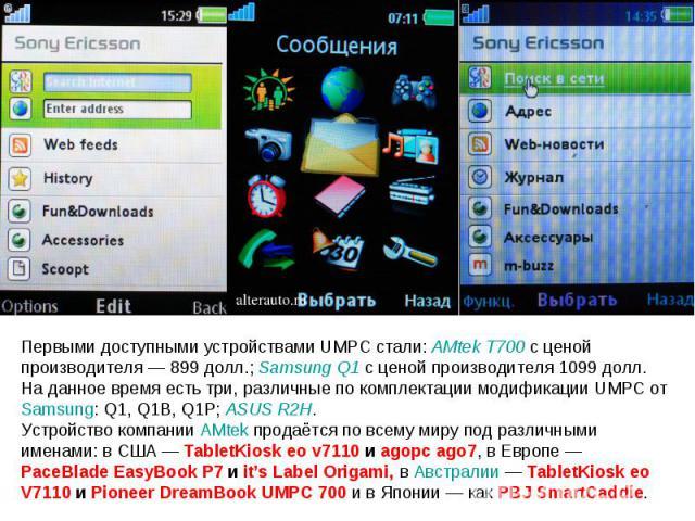 Первыми доступными устройствами UMPC стали: AMtek T700 c ценой производителя— 899 долл.; Samsung Q1 с ценой производителя 1099 долл. На данное время есть три, различные по комплектации модификации UMPC от Samsung: Q1, Q1B, Q1P; ASUS R2H. Устройство…