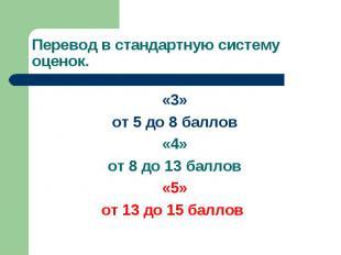 Перевод в стандартную систему оценок. «3» от 5 до 8 баллов «4» от 8 до 13 баллов
