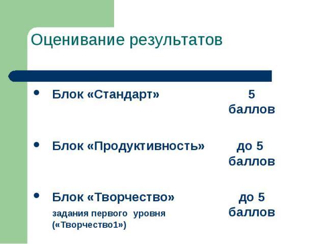Оценивание результатов Блок «Стандарт» 5 баллов  Блок «Продуктивность» до 5 баллов  Блок «Творчество» до 5 задания первого уровня баллов («Творчество1»)