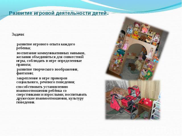 Развитие игровой деятельности детей. Задачи: развитие игрового опыта каждого ребенка; воспитание коммуникативных навыков, желания объединиться для совместной игры, соблюдать в игре определенные правила; развитие творческого воображения, фантазии; за…