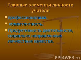 Главные элементы личности учителя профессионализм, компетентность, Продуктивност