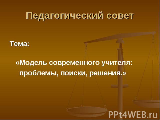 Педагогический совет Тема: «Модель современного учителя: проблемы, поиски, решения.»