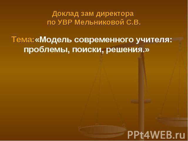 Доклад зам директора по УВР Мельниковой С.В. Тема:«Модель современного учителя: проблемы, поиски, решения.»