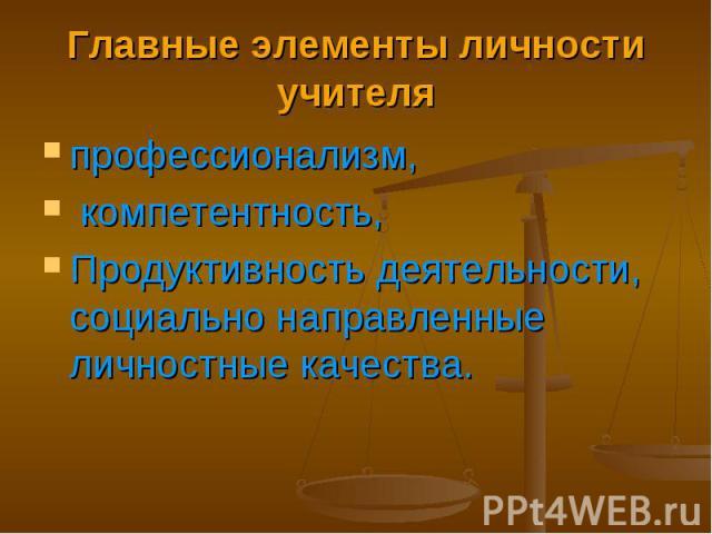 Главные элементы личности учителя профессионализм, компетентность, Продуктивность деятельности, социально направленные личностные качества.