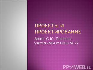 Проекты и проектирование Автор: С.Ю. Торопова, учитель МБОУ СОШ № 27