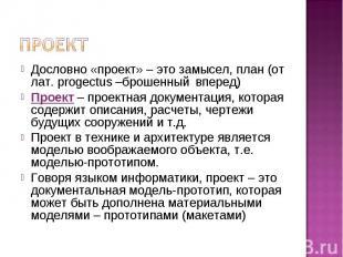 Проект Дословно «проект» – это замысел, план (от лат. рrogectus –брошенный впере