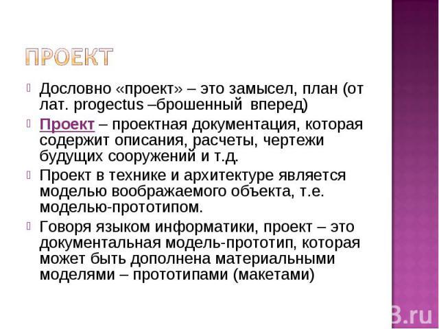 Проект Дословно «проект» – это замысел, план (от лат. рrogectus –брошенный вперед) Проект – проектная документация, которая содержит описания, расчеты, чертежи будущих сооружений и т.д. Проект в технике и архитектуре является моделью воображаемого о…