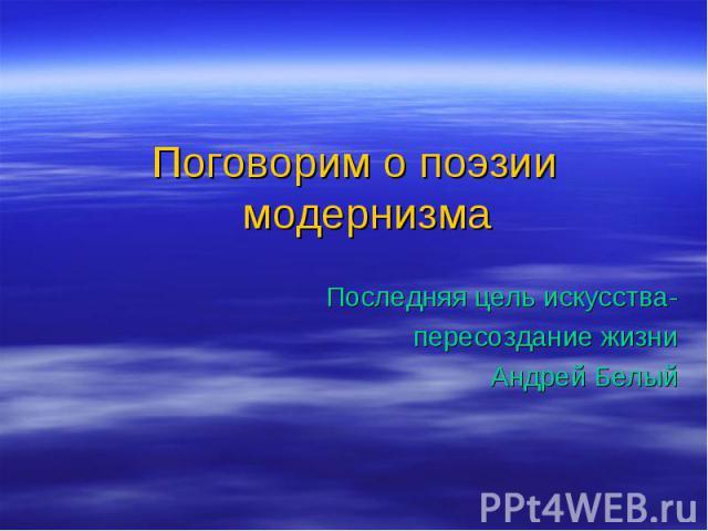Поговорим о поэзии модернизма Последняя цель искусства- пересоздание жизни Андрей Белый