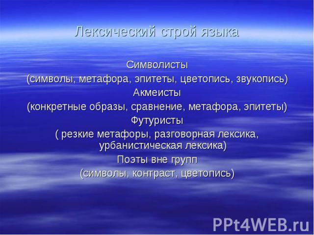 Лексический строй языка Символисты (символы, метафора, эпитеты, цветопись, звукопись) Акмеисты (конкретные образы, сравнение, метафора, эпитеты) Футуристы ( резкие метафоры, разговорная лексика, урбанистическая лексика) Поэты вне групп (символы, кон…