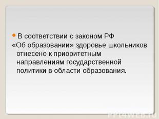В соответствии с законом РФ «Об образовании» здоровье школьников отнесено к прио