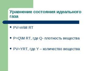 Уравнение состояния идеального газа PV=m\M RT P=Q\M RT, где Q- плотность веществ