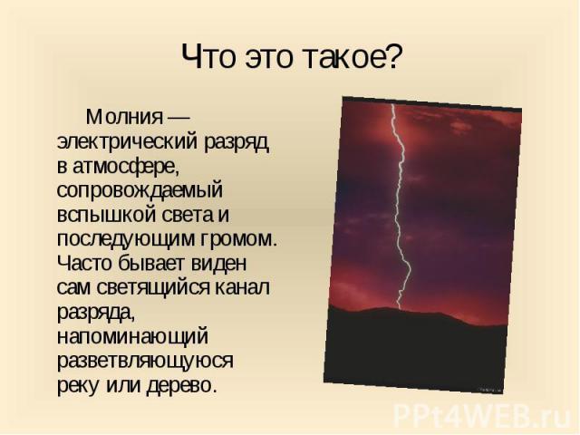 Что это такое? Молния — электрический разряд в атмосфере, сопровождаемый вспышкой света и последующим громом. Часто бывает виден сам светящийся канал разряда, напоминающий разветвляющуюся реку или дерево.