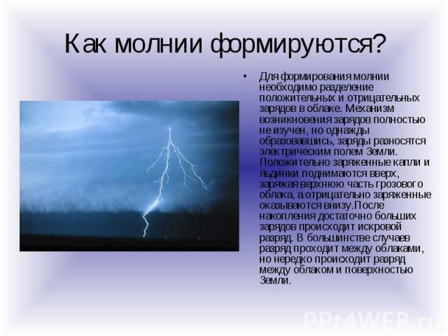 Как молнии формируются? Для формирования молнии необходимо разделение положительных и отрицательных зарядов в облаке. Механизм возникновения зарядов полностью не изучен, но однажды образовавшись, заряды разносятся электрическим полем Земли. Положите…
