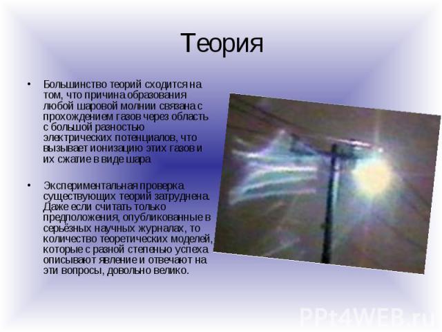 Теория Большинство теорий сходится на том, что причина образования любой шаровой молнии связана с прохождением газов через область с большой разностью электрических потенциалов, что вызывает ионизацию этих газов и их сжатие в виде шара Экспериментал…