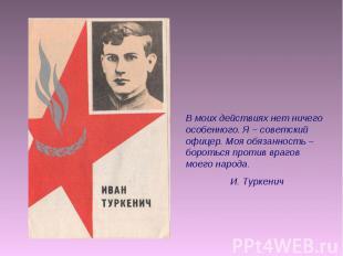 В моих действиях нет ничего особенного. Я – советский офицер. Моя обязанность –