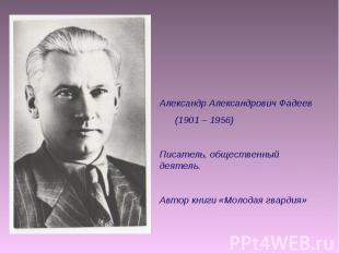 Александр Александрович Фадеев (1901 – 1956) Писатель, общественный деятель. Авт