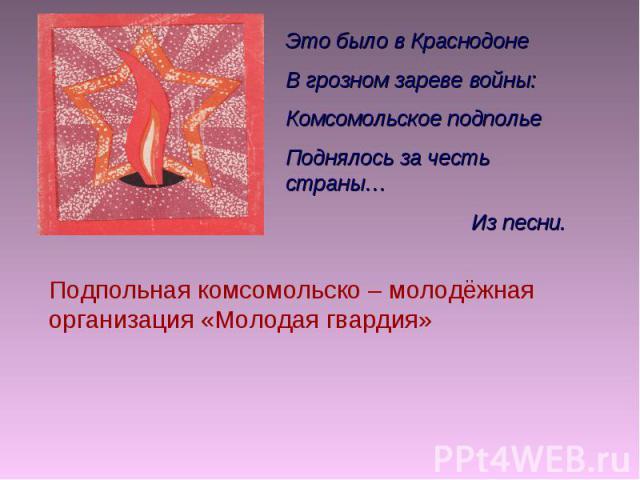 Это было в Краснодоне В грозном зареве войны: Комсомольское подполье Поднялось за честь страны… Из песни. Подпольная комсомольско – молодёжная организация «Молодая гвардия»