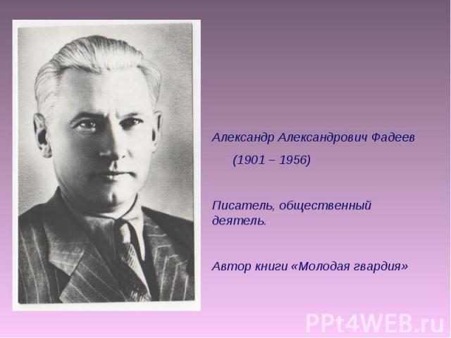 Александр Александрович Фадеев (1901 – 1956) Писатель, общественный деятель. Автор книги «Молодая гвардия»