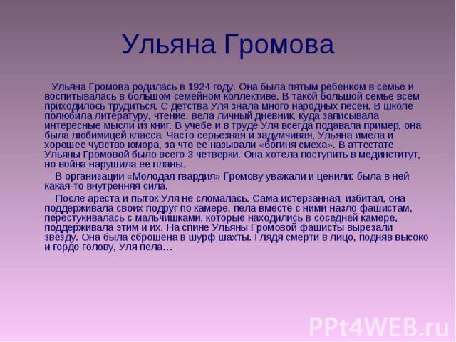 Ульяна Громова Ульяна Громова родилась в 1924 году. Она была пятым ребенком в семье и воспитывалась в большом семейном коллективе. В такой большой семье всем приходилось трудиться. С детства Уля знала много народных песен. В школе полюбила литератур…