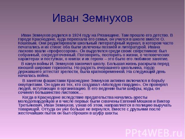 Иван Земнухов Иван Земнухов родился в 1924 году на Рязанщине. Там прошло его детство. В городе Краснодоне, куда переехала его семья, он учился в школе вместе О. Кошевым. Они редактировали школьный литературный журнал, в котором часто печатались и их…