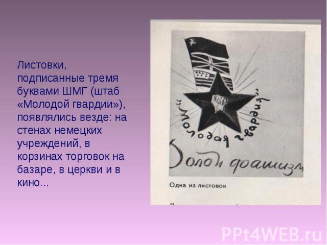 Листовки, подписанные тремя буквами ШМГ (штаб «Молодой гвардии»), появлялись везде: на стенах немецких учреждений, в корзинах торговок на базаре, в церкви и в кино...