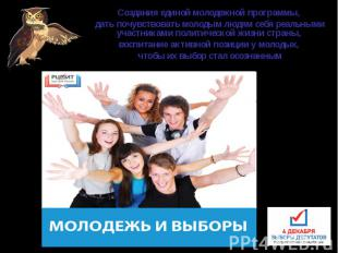 Создания единой молодежной программы, дать почувствовать молодым людям себя реал