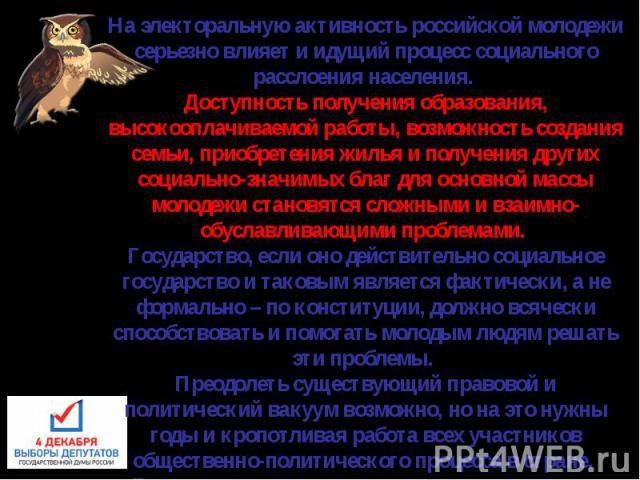 На электоральную активность российской молодежи серьезно влияет и идущий процесс социального расслоения населения. Доступность получения образования, высокооплачиваемой работы, возможность создания семьи, приобретения жилья и получения других социал…