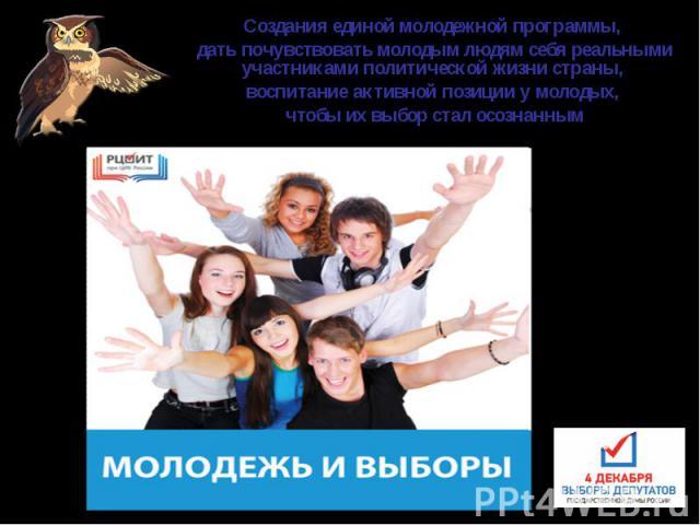 Создания единой молодежной программы, дать почувствовать молодым людям себя реальными участниками политической жизни страны, воспитание активной позиции у молодых, чтобы их выбор стал осознанным