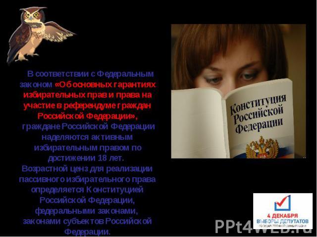 В соответствии с Федеральным законом «Об основных гарантиях избирательных прав и права на участие в референдуме граждан Российской Федерации», граждане Российской Федерации наделяются активным избирательным правом по достижении 18 лет. Возрастной…