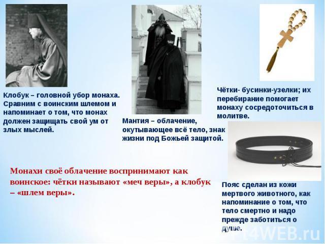Клобук – головной убор монаха. Сравним с воинским шлемом и напоминает о том, что монах должен защищать свой ум от злых мыслей. Монахи своё облачение воспринимают как воинское: чётки называют «меч веры», а клобук – «шлем веры». Мантия – облачение, ок…