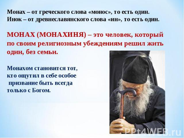 Монах – от греческого слова «монос», то есть один. Инок – от древнеславянского слова «ин», то есть один. МОНАХ (МОНАХИНЯ) – это человек, который по своим религиозным убеждениям решил жить один, без семьи. Монахом становится тот, кто ощутил в себе ос…