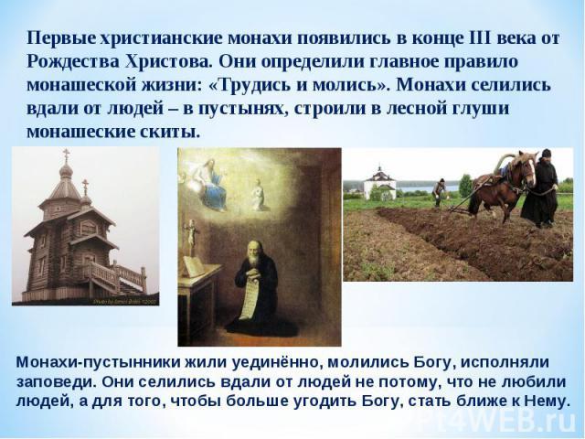 Первые христианские монахи появились в конце III века от Рождества Христова. Они определили главное правило монашеской жизни: «Трудись и молись». Монахи селились вдали от людей – в пустынях, строили в лесной глуши монашеские скиты. Монахи-пустынники…