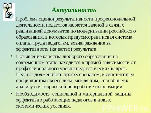 Актуальность Проблема оценки результативности профессиональной деятельности педагогов является важной в связи с реализацией документов по модернизации российского образования, в которых предусмотрена новая система оплаты труда педагогам, вознагражде…