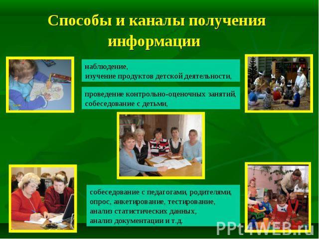 Способы и каналы получения информации наблюдение, изучение продуктов детской деятельности, проведение контрольно-оценочных занятий, собеседование с детьми, собеседование с педагогами, родителями, опрос, анкетирование, тестирование, анализ статистиче…
