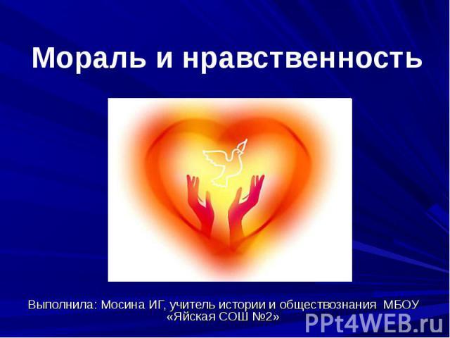 Мораль и нравственность Выполнила: Мосина ИГ, учитель истории и обществознания МБОУ «Яйская СОШ №2»