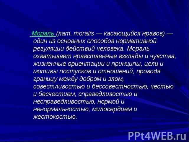 Мораль (лат. moralis — касающийся нравов) — один из основных способов нормативной регуляции действий человека. Мораль охватывает нравственные взгляды и чувства, жизненные ориентации и принципы, цели и мотивы поступков и отношений, проводя границу ме…