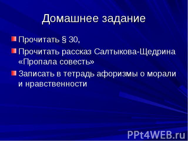 Домашнее задание Прочитать § 30, Прочитать рассказ Салтыкова-Щедрина «Пропала совесть» Записать в тетрадь афоризмы о морали и нравственности