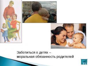 Заботиться о детях – моральная обязанность родителей