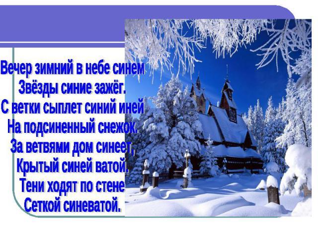 Вечер зимний в небе синем Звёзды синие зажёг. С ветки сыплет синий иней На подсиненный снежок. За ветвями дом синеет, Крытый синей ватой. Тени ходят по стене Сеткой синеватой.