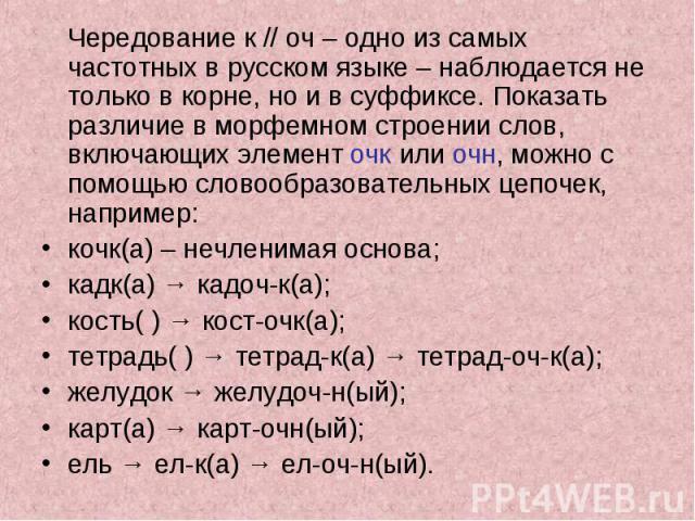Чередование к // оч – одно из самых частотных в русском языке – наблюдается не только в корне, но и в суффиксе. Показать различие в морфемном строении слов, включающих элемент очк или очн, можно с помощью словообразовательных цепочек, например: кочк…